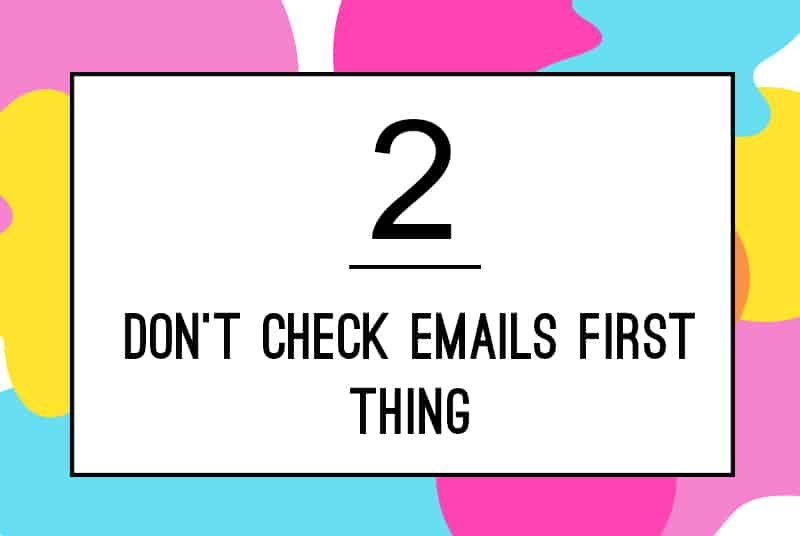 2. Don't check emails first thing